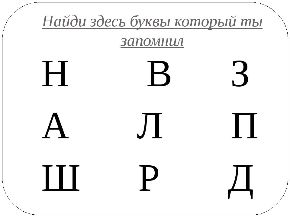 Найди здесь буквы который ты запомнил Н В З А Л П Ш Р Д