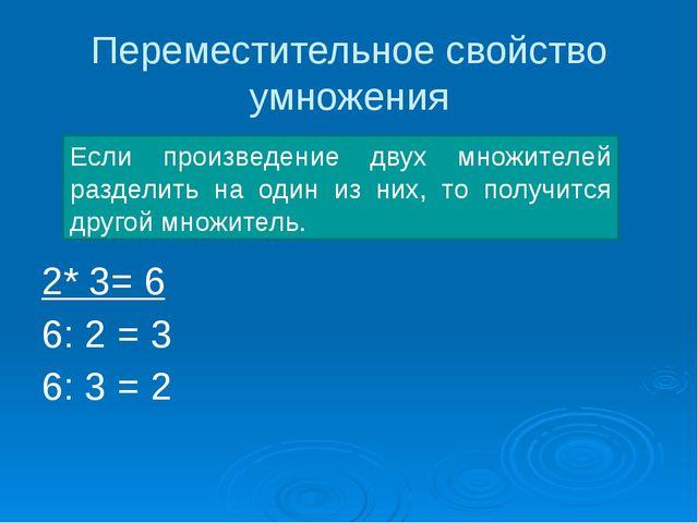 Переместительное свойство умножения 2* 3= 6 6: 2 = 3 6: 3 = 2 Если произведен...