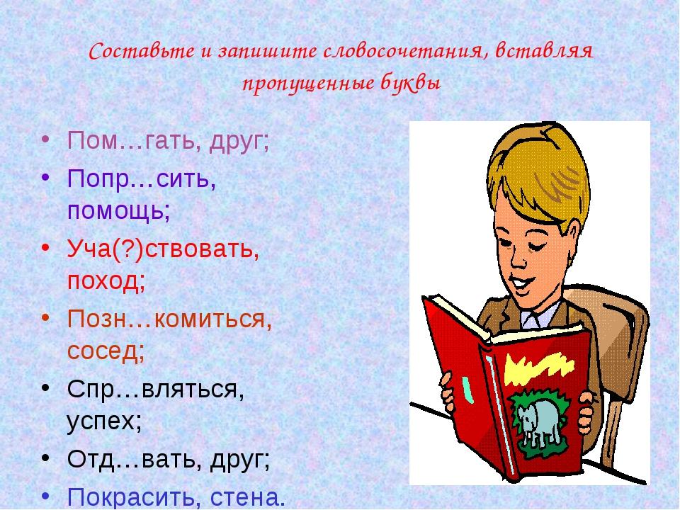 Составьте и запишите словосочетания, вставляя пропущенные буквы Пом…гать, дру...