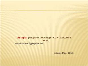 Авторы: учащиеся 9кл.I вида ГКОУ СКОШИ I-II вида, воспитатель Туртуева Т.Ф.