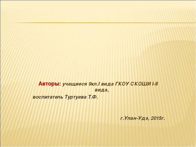 Авторы: учащиеся 9кл.I вида ГКОУ СКОШИ I-II вида, воспитатель Туртуева Т.Ф....