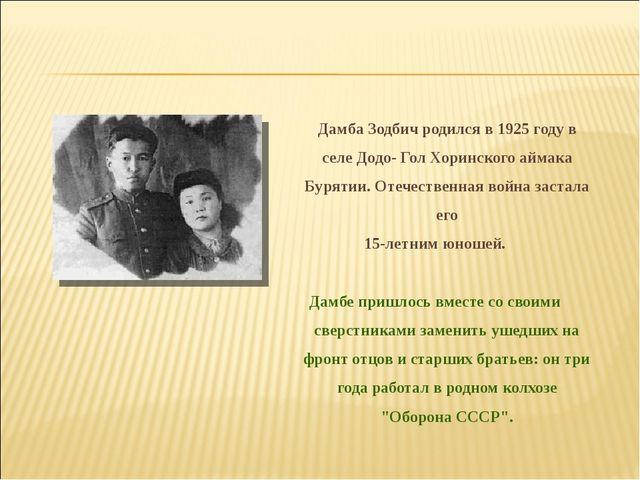 Дамба Зодбич родился в 1925 году в селе Додо- Гол Хоринского аймака Бурятии....