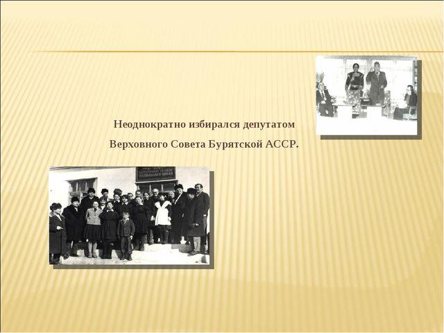 Неоднократно избирался депутатом Верховного Совета Бурятской АССР.