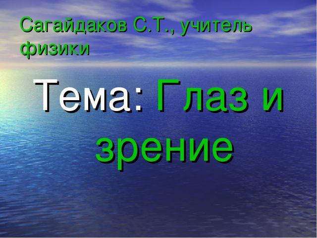 Сагайдаков С.Т., учитель физики Тема: Глаз и зрение