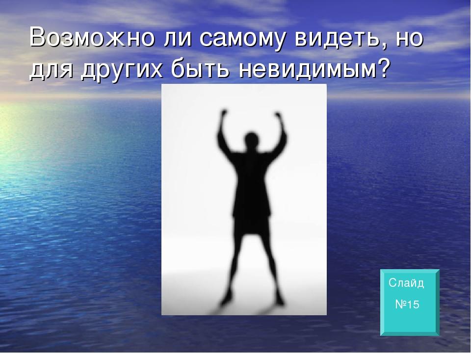 Возможно ли самому видеть, но для других быть невидимым? Слайд №15