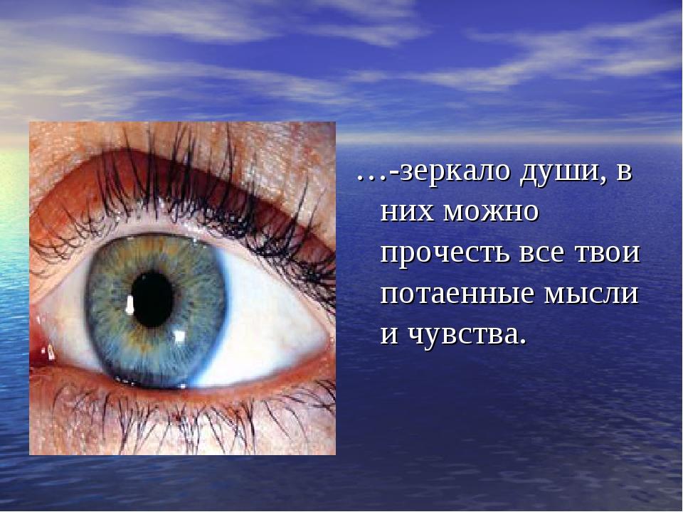 …-зеркало души, в них можно прочесть все твои потаенные мысли и чувства.