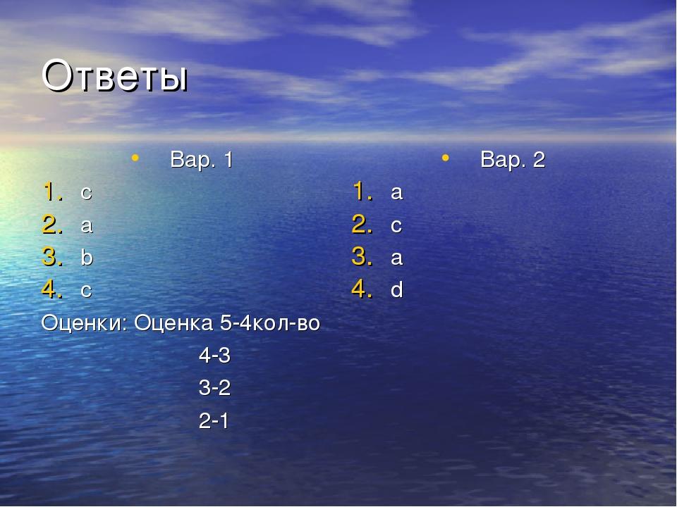 Ответы Вар. 1 c a b c Оценки: Оценка 5-4кол-во 4-3 3-2 2-1 Вар. 2 a c a d