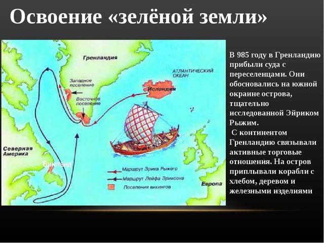 Освоение «зелёной земли» В 985 году в Гренландию прибыли суда с переселенцами...