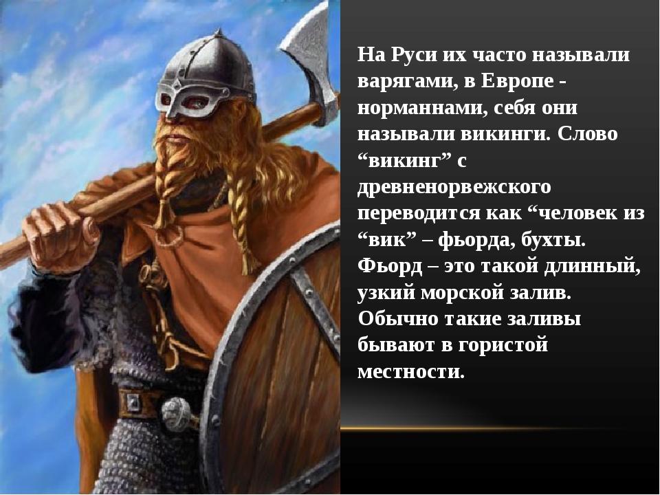 На Руси их часто называли варягами, в Европе - норманнами, себя они называли...