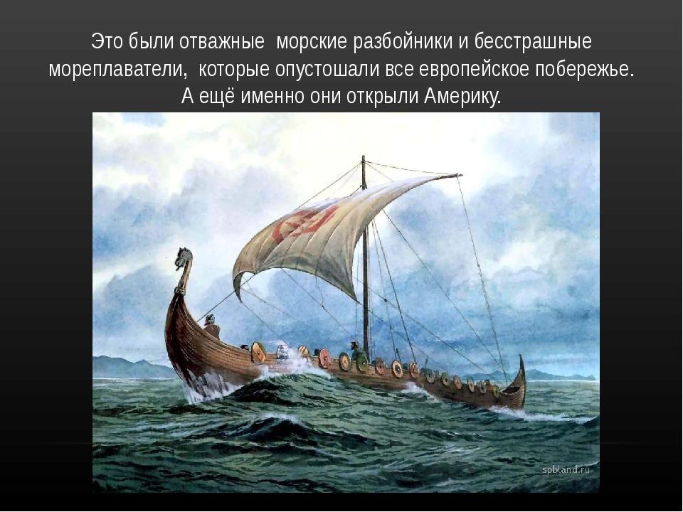 Это были отважныеморские разбойники и бесстрашные мореплаватели,которые о...