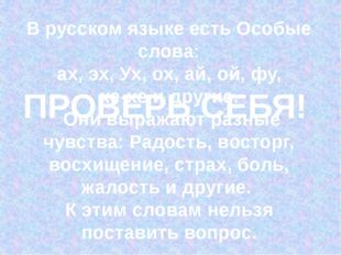 В русском языке есть Особые слова: ах, эх, Ух, ох, ай, ой, фу, хе-хе и други