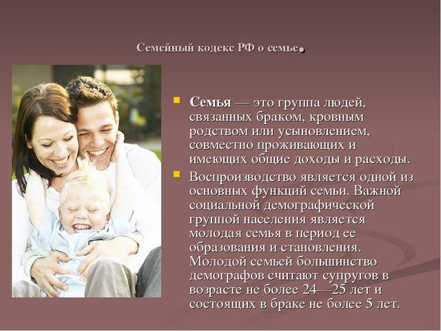 Семейный кодекс РФ о семье. Семья— это группа людей, связанных браком, кровн...