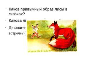 Каков привычный образ лисы в сказках? Какова лиса из этой сказки? Докажите,