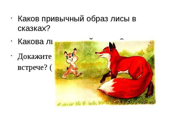 Каков привычный образ лисы в сказках? Какова лиса из этой сказки? Докажите,...
