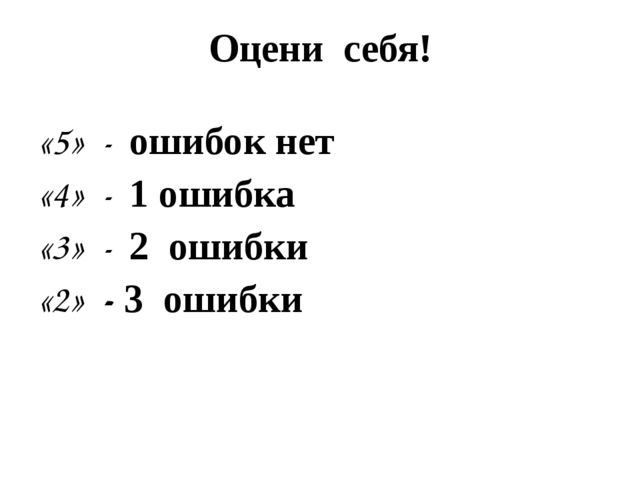 Оцени себя! «5» - ошибок нет «4» - 1 ошибка «3» - 2 ошибки «2» - 3 ошибки