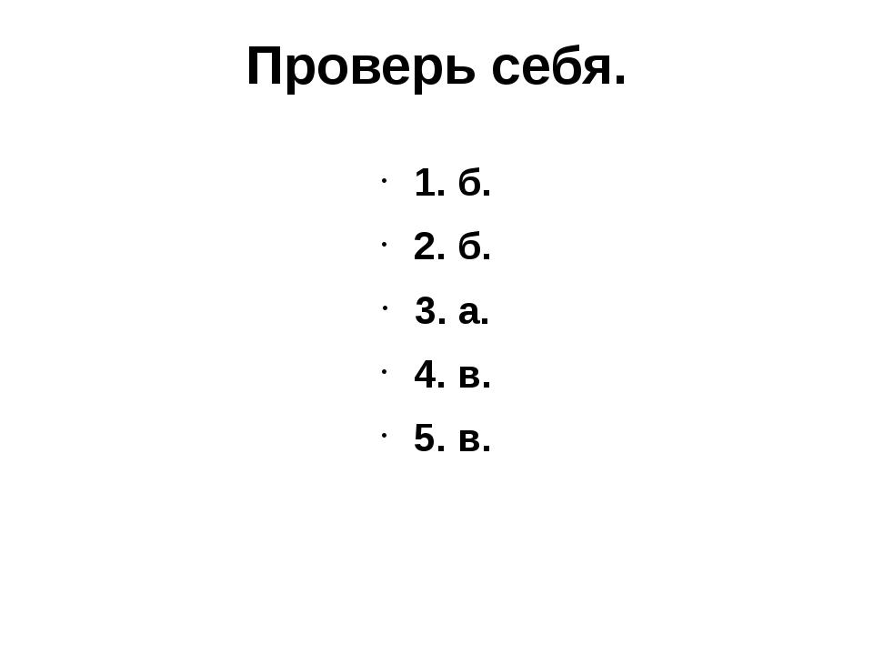 Проверь себя. 1. б. 2. б. 3. а. 4. в. 5. в.