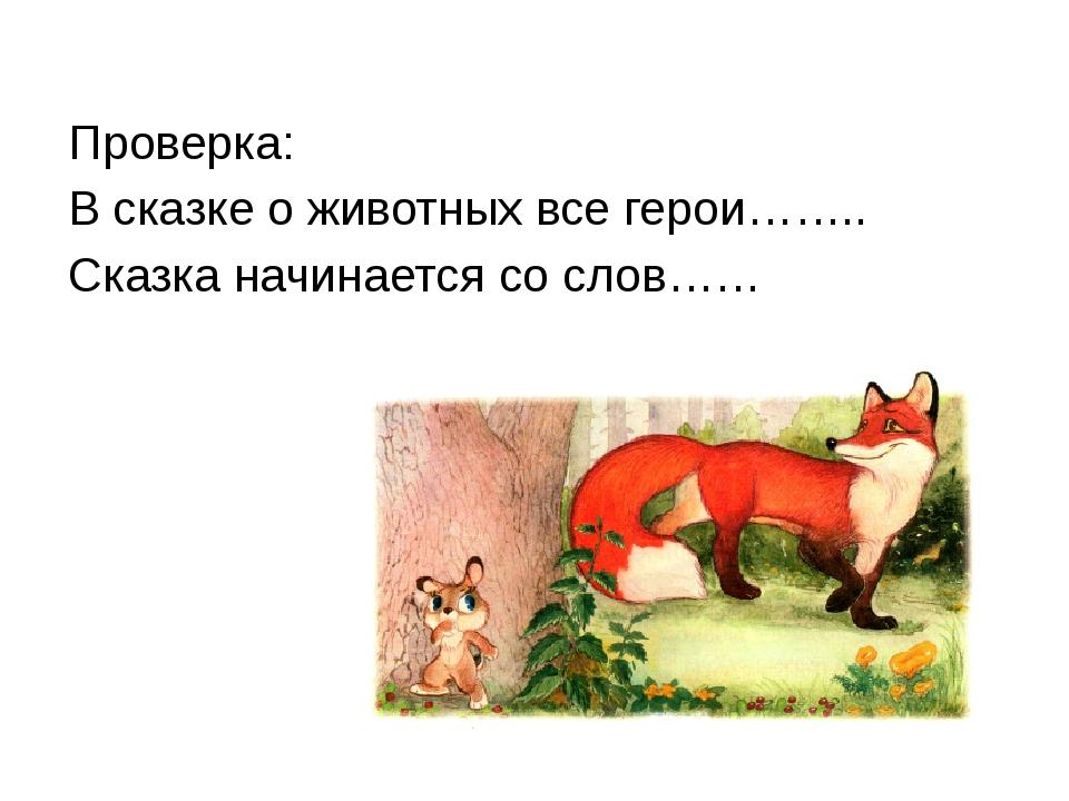 Проверка: В сказке о животных все герои…….. Сказка начинается со слов……