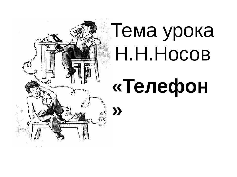 Тема урока Н.Н.Носов «Телефон»