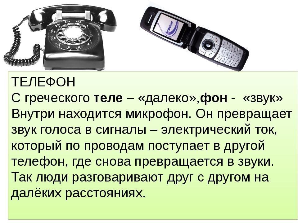 ТЕЛЕФОН С греческого теле – «далеко»,фон - «звук» Внутри находится микрофон....