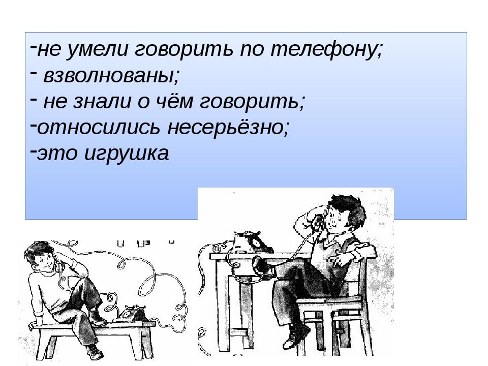 не умели говорить по телефону; взволнованы; не знали о чём говорить; относили...