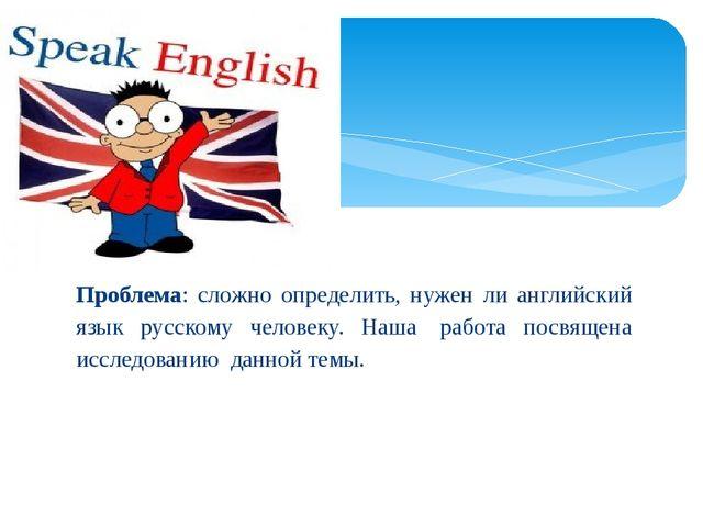 Проблема: сложно определить, нужен ли английский язык русскому человеку. Наш...