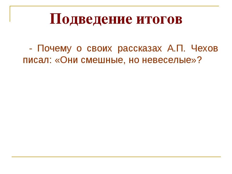 Подведение итогов - Почему о своих рассказах А.П. Чехов писал: «Они смешные,...