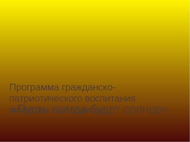 «Пусть всегда будет солнце» Программа гражданско-патриотического воспитания м...