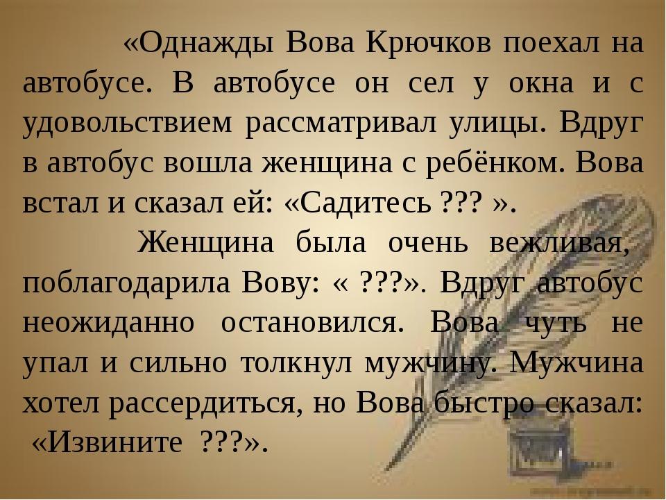 «Однажды Вова Крючков поехал на автобусе. В автобусе он сел у окна и с удово...
