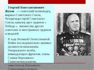 Георгий Константинович Жуков — советский полководец, маршал Советского Сою