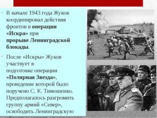 В начале 1943 года Жуков координировал действия фронтов воперации «Искра»пр