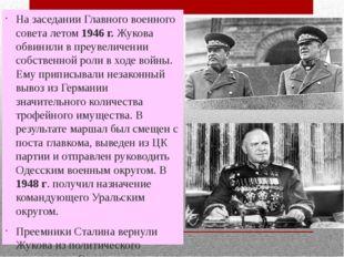 На заседании Главного военного совета летом 1946 г. Жукова обвинили в преувел