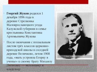 Георгий Жуков родился 1 декабря 1896 года в деревнеСтрелковка Малоярославец