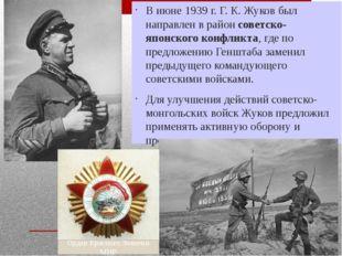 В июне 1939 г. Г. К. Жуков был направлен в район советско-японского конфликта