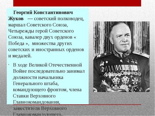 Георгий Константинович Жуков — советский полководец, маршал Советского Сою...