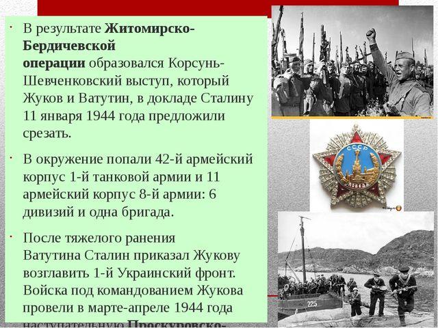 В результатеЖитомирско-Бердичевской операцииобразовалсяКорсунь-Шевченковск...