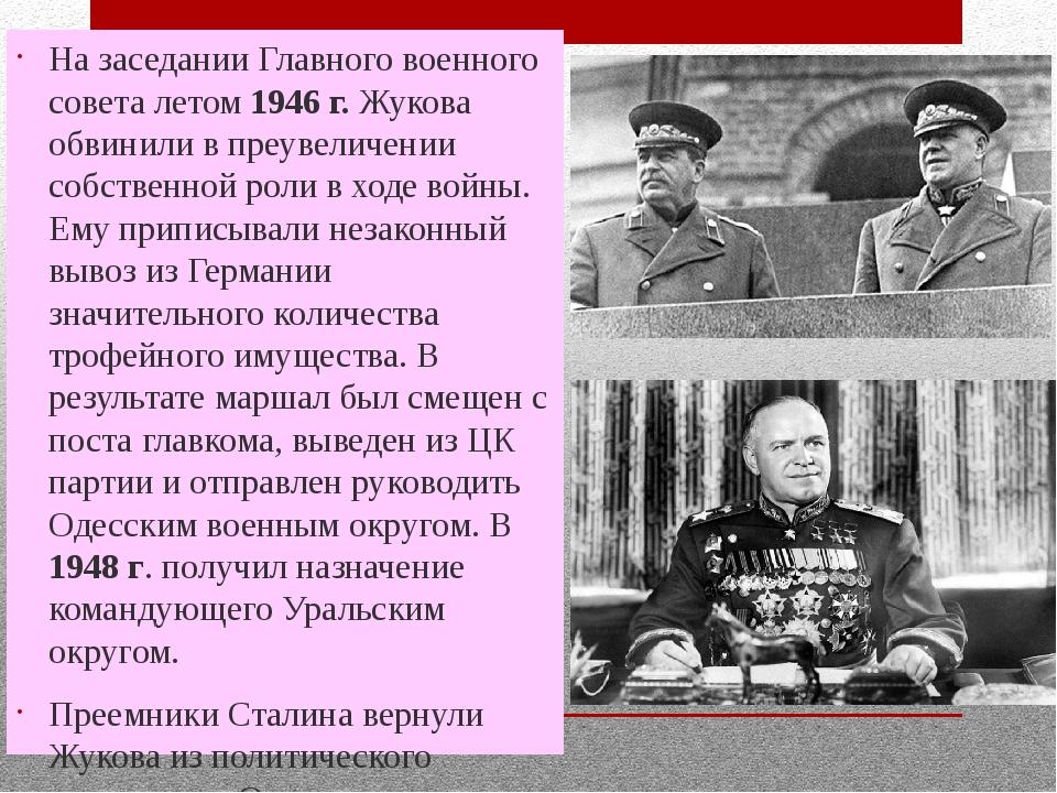 На заседании Главного военного совета летом 1946 г. Жукова обвинили в преувел...