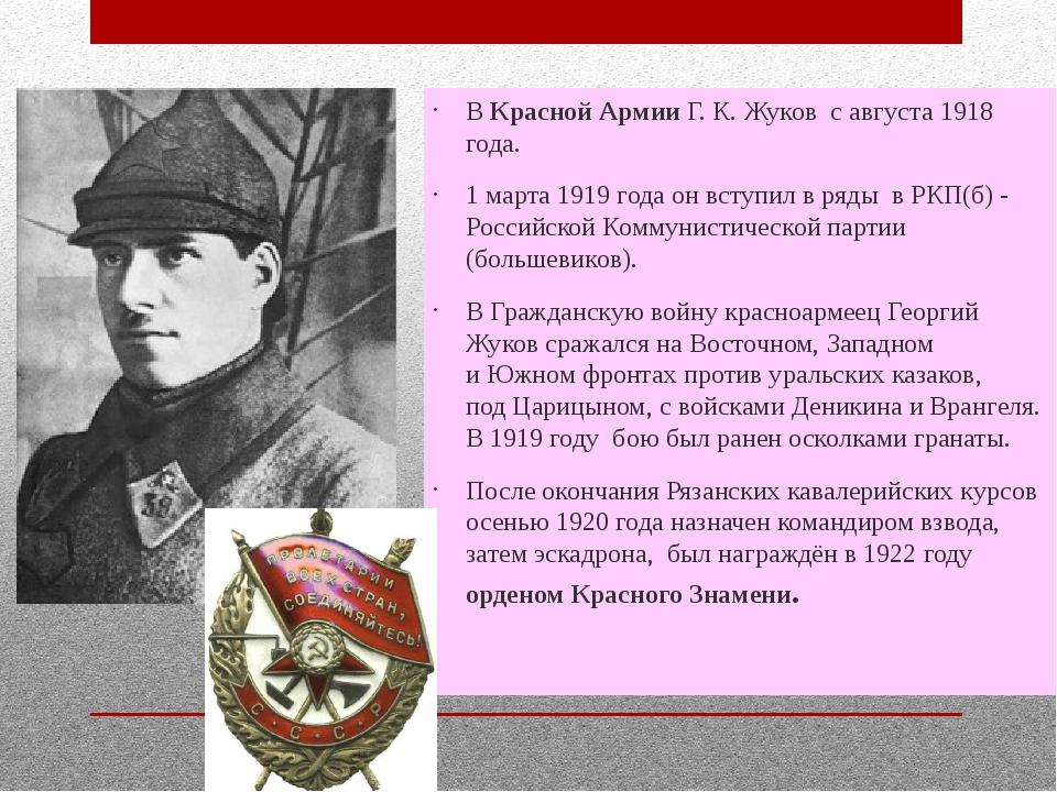 ВКрасной Армии Г. К. Жуков с августа 1918 года. 1 марта 1919 года он вступи...