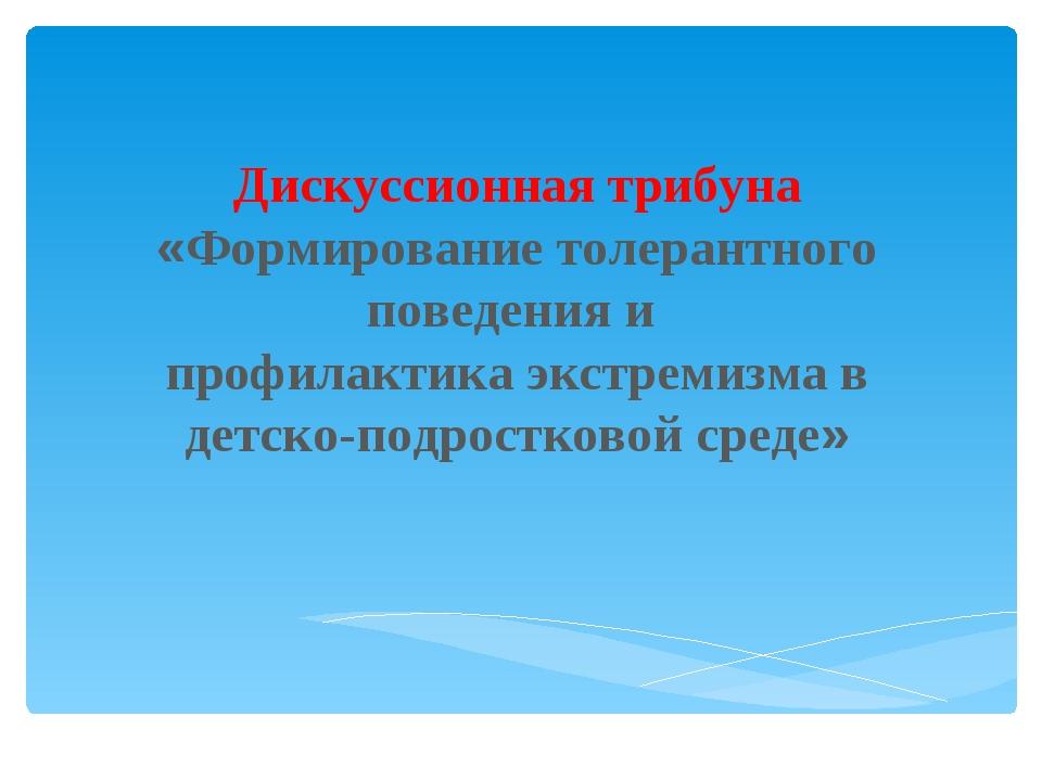 . Дискуссионная трибуна «Формирование толерантного поведения и профилактик...