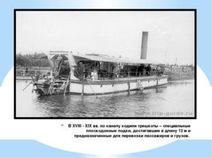 В XVIII - XIX вв. по каналу ходили трешкоты – специальные плоскодонные лодки,
