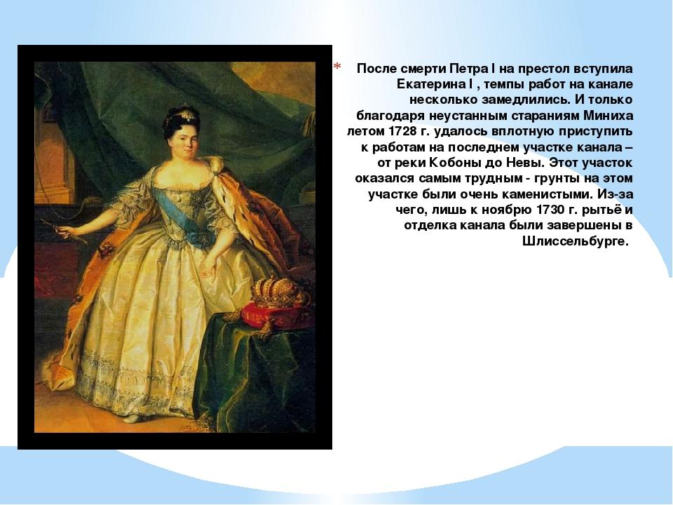 После смерти Петра I на престол вступила Екатерина I , темпы работ на канале...