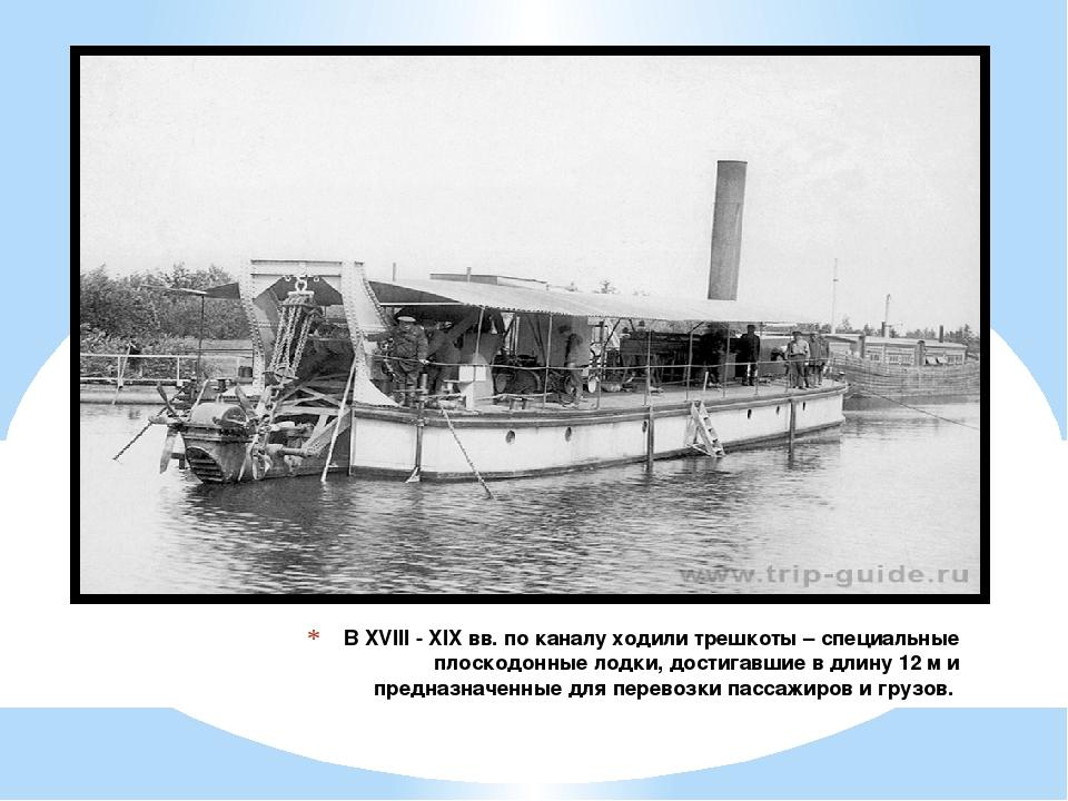 В XVIII - XIX вв. по каналу ходили трешкоты – специальные плоскодонные лодки,...