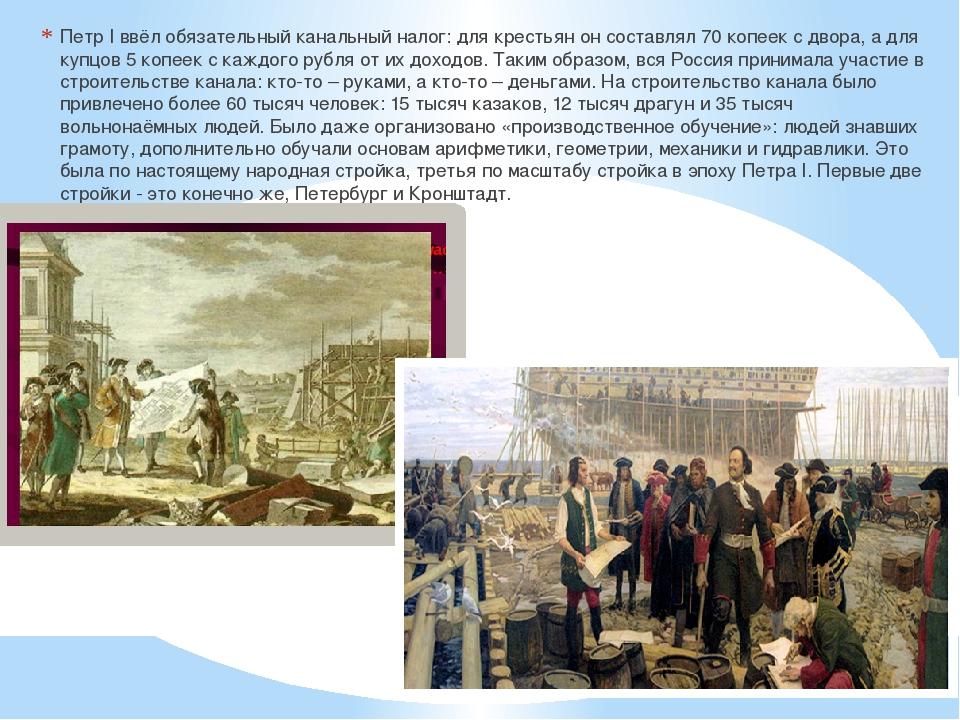 Петр I ввёл обязательный канальный налог: для крестьян он составлял 70 копее...