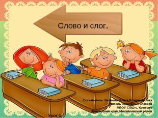 Слово и слог. Составитель: Беляева Ирина Владимировна учитель начальных класс