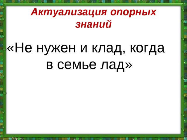Актуализация опорных знаний «Не нужен и клад, когда в семье лад»