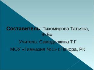 Составитель: Тихомирова Татьяна, 9«Б» Учитель: Самоделкина Т.Г МОУ «Гимназия