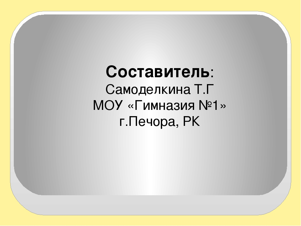 Составитель: Самоделкина Т.Г МОУ «Гимназия №1» г.Печора, РК