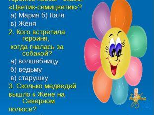 УГАДАЙ-КА 1. Как звали главную героиню пьесы - сказки «Цветик-семицветик»? а)
