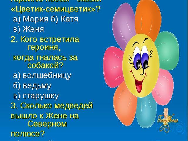 УГАДАЙ-КА 1. Как звали главную героиню пьесы - сказки «Цветик-семицветик»? а)...