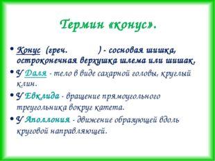 Термин «конус». Конус (греч.κωνος ) - сосновая шишка, остроконечная верхушка