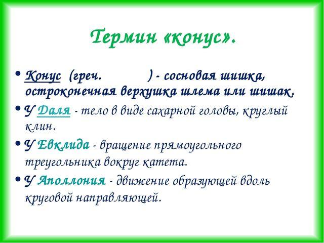 Термин «конус». Конус (греч.κωνος ) - сосновая шишка, остроконечная верхушка...